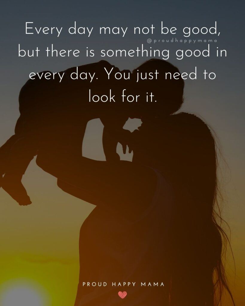 Encouraging Mom Quotes - Every day may not be good, but there is something good in every day. You