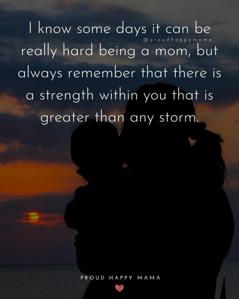 Encouraging Mom Quotes - I know some days it can be really hard being a mom, but always remember that there is a strength within you that is greater than any storm.