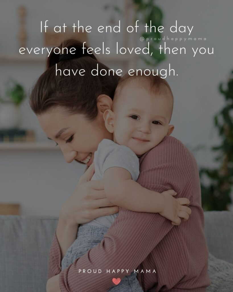 Encouraging Mom Quotes - If at the end of the day everyone feels loved, then you have done enough.