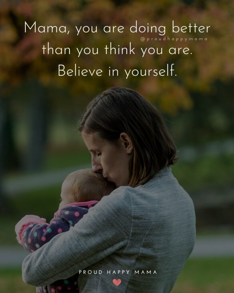 Encouraging Mom Quotes - Mama, you are doing better than you think you are. Believe in yourself.