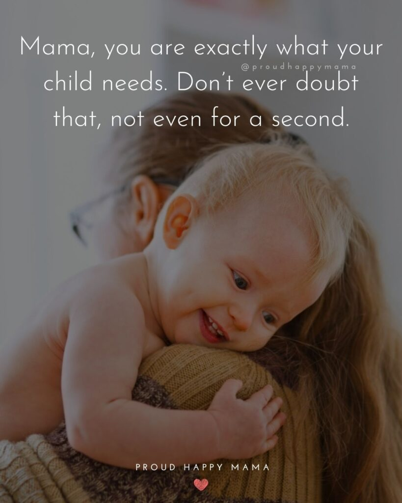 Encouraging Mom Quotes - Mama, you are exactly what your child needs. Dont ever doubt that, not even for a second.