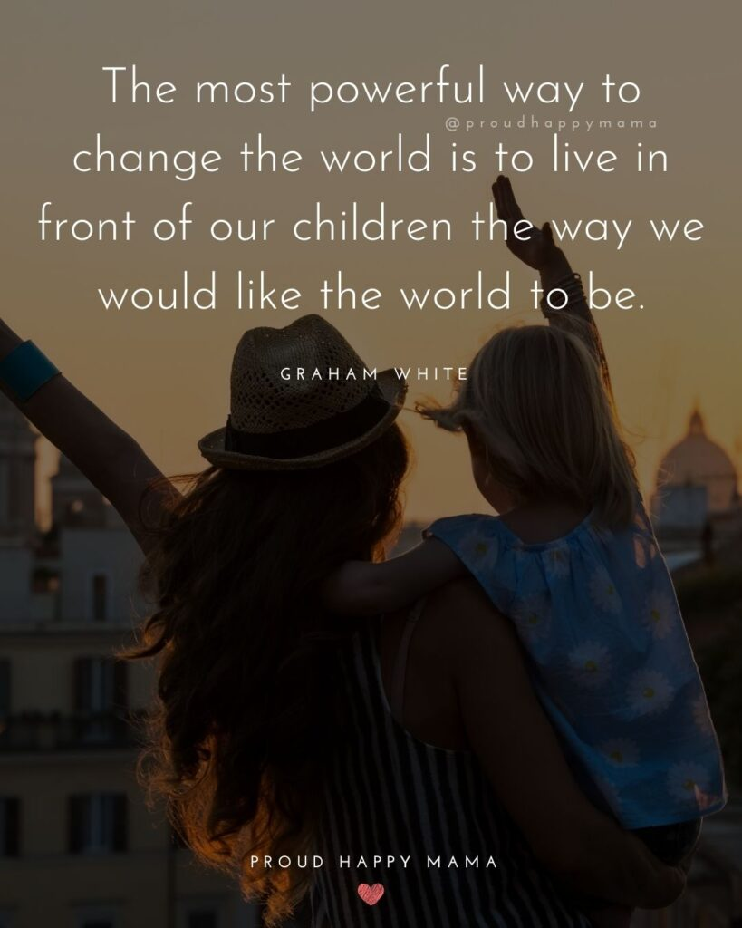 Encouraging Mom Quotes - The most powerful way to change the world is to live in front of our children the way we would like the world to be. – Graham White