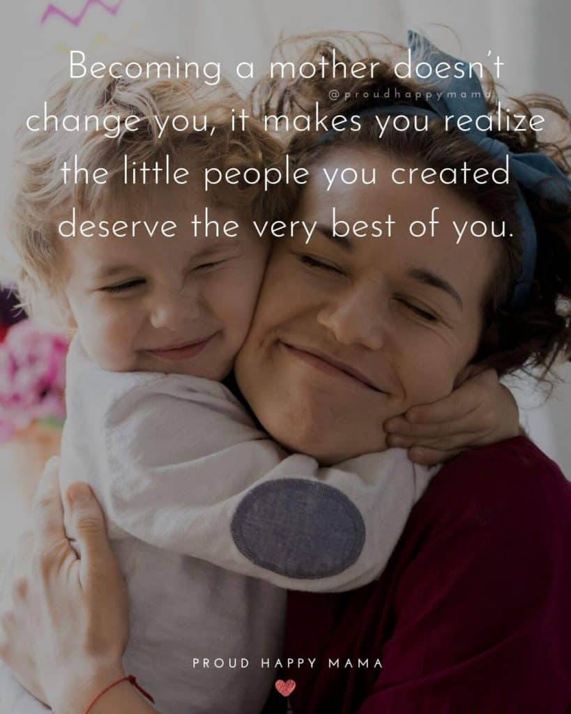 Happy Mother Quotes | Becoming a mother doesn't change you, it makes you realize the little people you created deserve the very best of you.