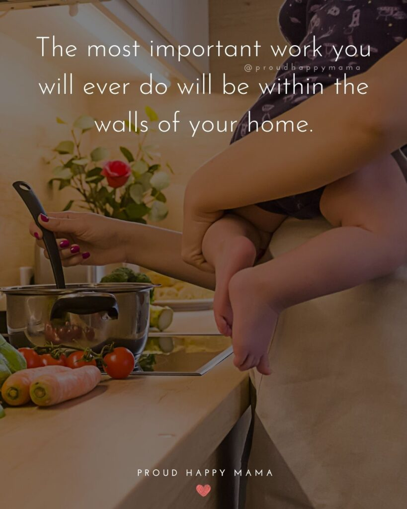 Encouraging Mom Quotes - The most important work you will ever do will be within the walls of your
