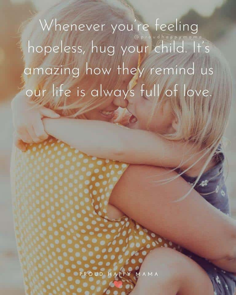 Mom Best Quotes | Whenever you are feeling hopeless, hug your child. It's amazing how they remind us our life is always full of love.