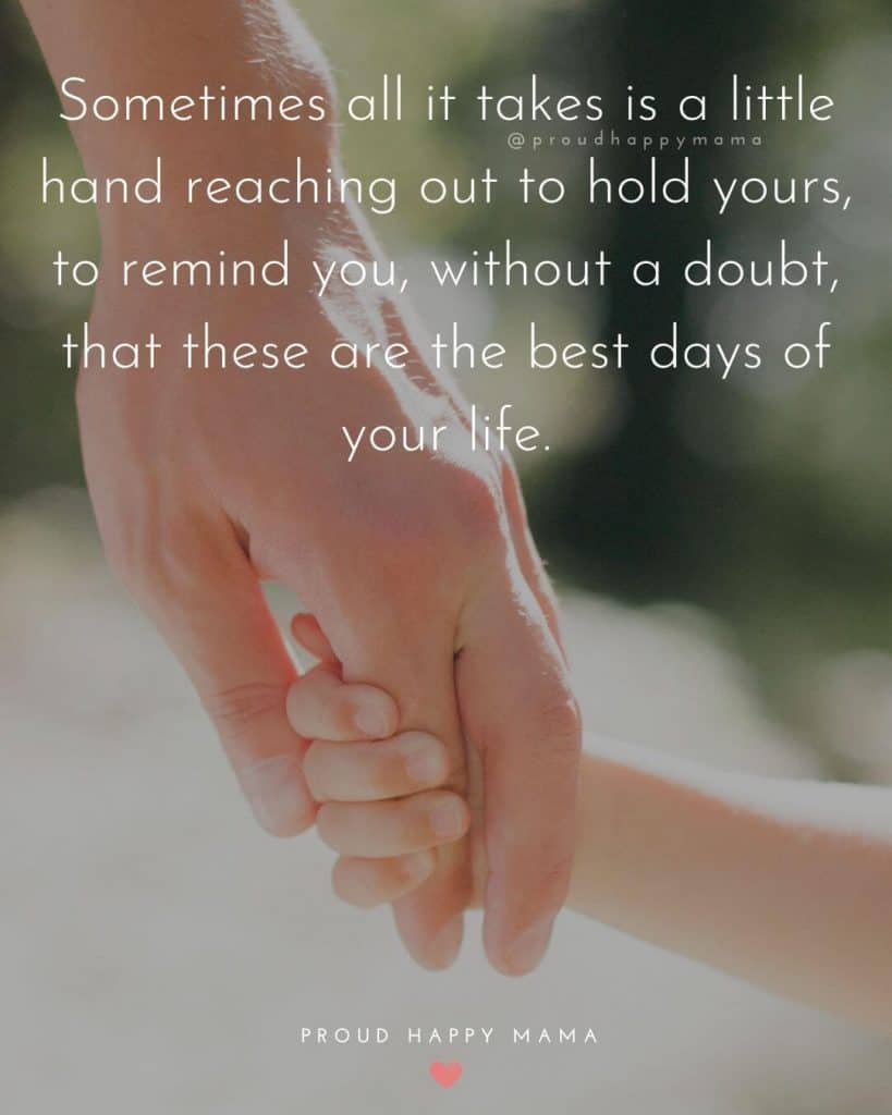 Mom Life Quotes | Sometimes all it takes is a little hand reaching out to hold yours, to remind you, without a doubt, that these are the best days of your life.