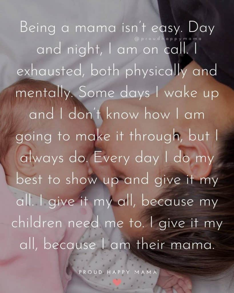 Motherhood Quotes Inspirational | Being a mama isn't easy. Day and night, I am on call. I exhausted, both physically and mentally. Some days I wake up and I don't know how I am going to make it through, but I always do. Every day I do my best to show up and give it my all. I give it my all, because my children need me to. I give it my all, because I am their mama.