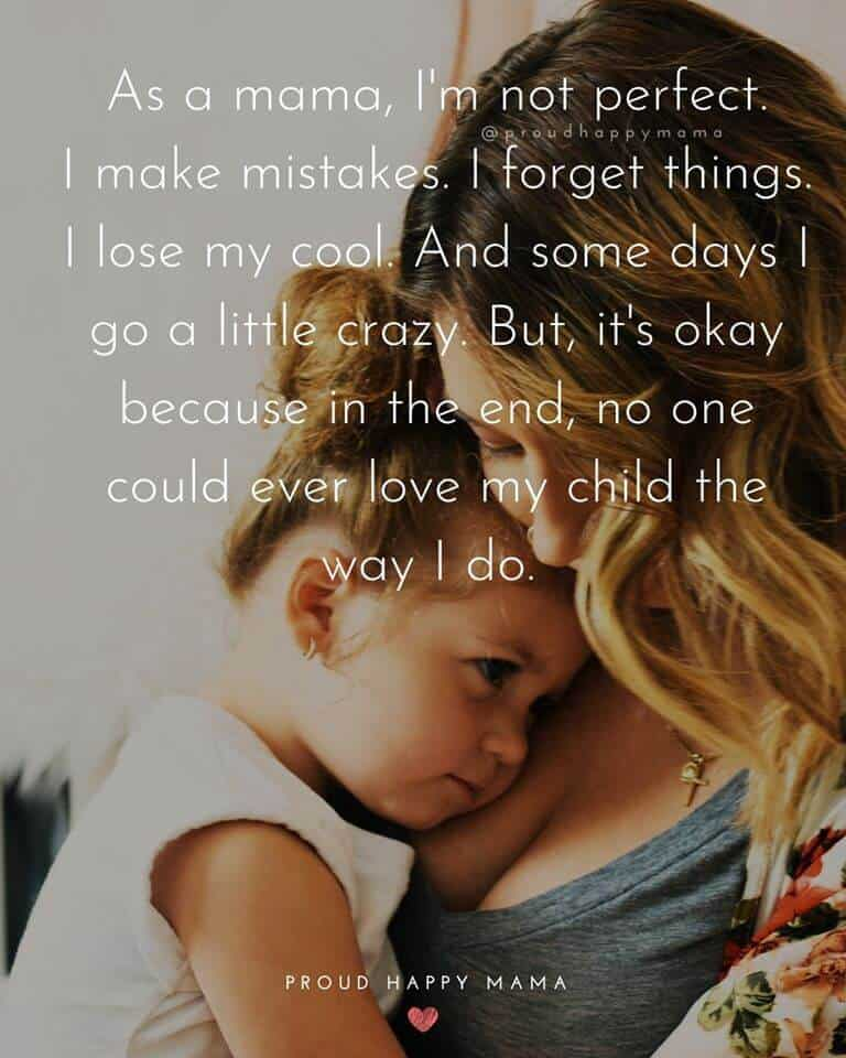 Mum Quotes | As a mama, I'm not perfect. I make mistakes. I forget things. I lose my cool. And some days I go a little crazy. But, it's okay because in the end, no one could ever love my child the way I do.