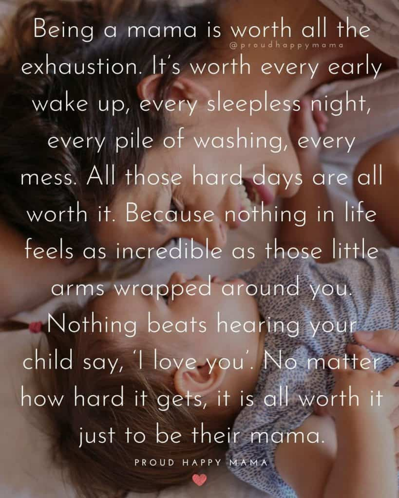New Mom Quotes | Being a mama is worth all the exhaustion. It's worth every early wake up, every sleepless night, every pile of washing, every mess. All those hard days are all worth it. Because nothing in life feels as incredible as those little arms wrapped around you. Nothing beats hearing your child say, 'I love you'. No matter how hard it gets, it is all worth it just to be their mama.