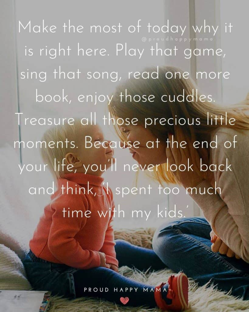 Quotes For Mum | Make the most of today why it is right here. Play that game, sing that song, read one more book, enjoy those cuddles. Treasure all those precious little moments. Because at the end of your life, you'll never look back and think, 'I spent too much time with my kids.'
