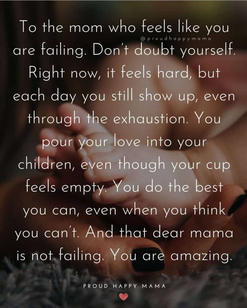 Single Mom Quotes | To the mom who feels like you are failing. Don't doubt yourself. Right now, it feels hard, but each day you still show up, even through the exhaustion. You pour your love into your children, even though your cup feels empty. You do the best you can, even when you think you can't. And that dear mama is not failing. You are amazing.
