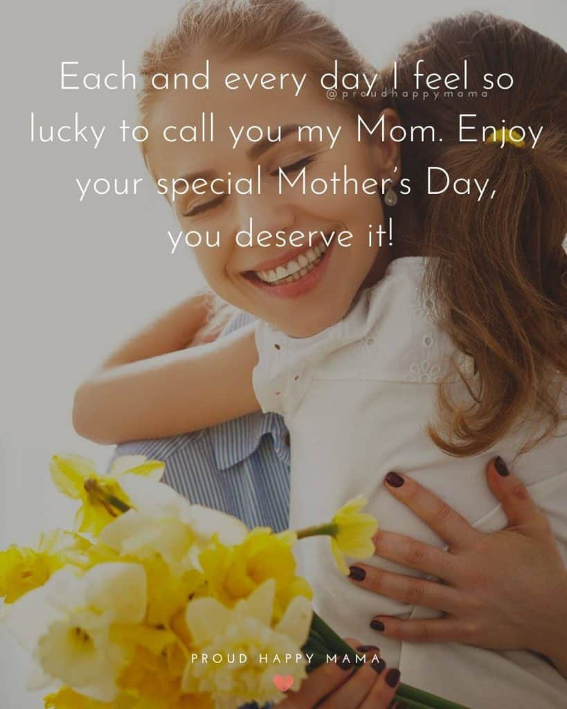 Best Mothers Day Quotes | Each and every day I feel so lucky to call you my Mom. Enjoy your special Mother's Day, you deserve it!