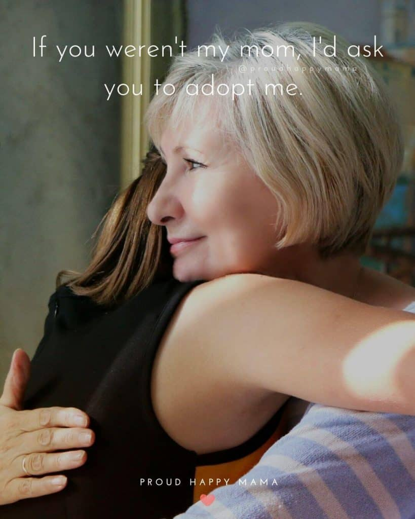 Daughters Quotes For Mothers | If you weren't my mom, I'd ask you to adopt me.