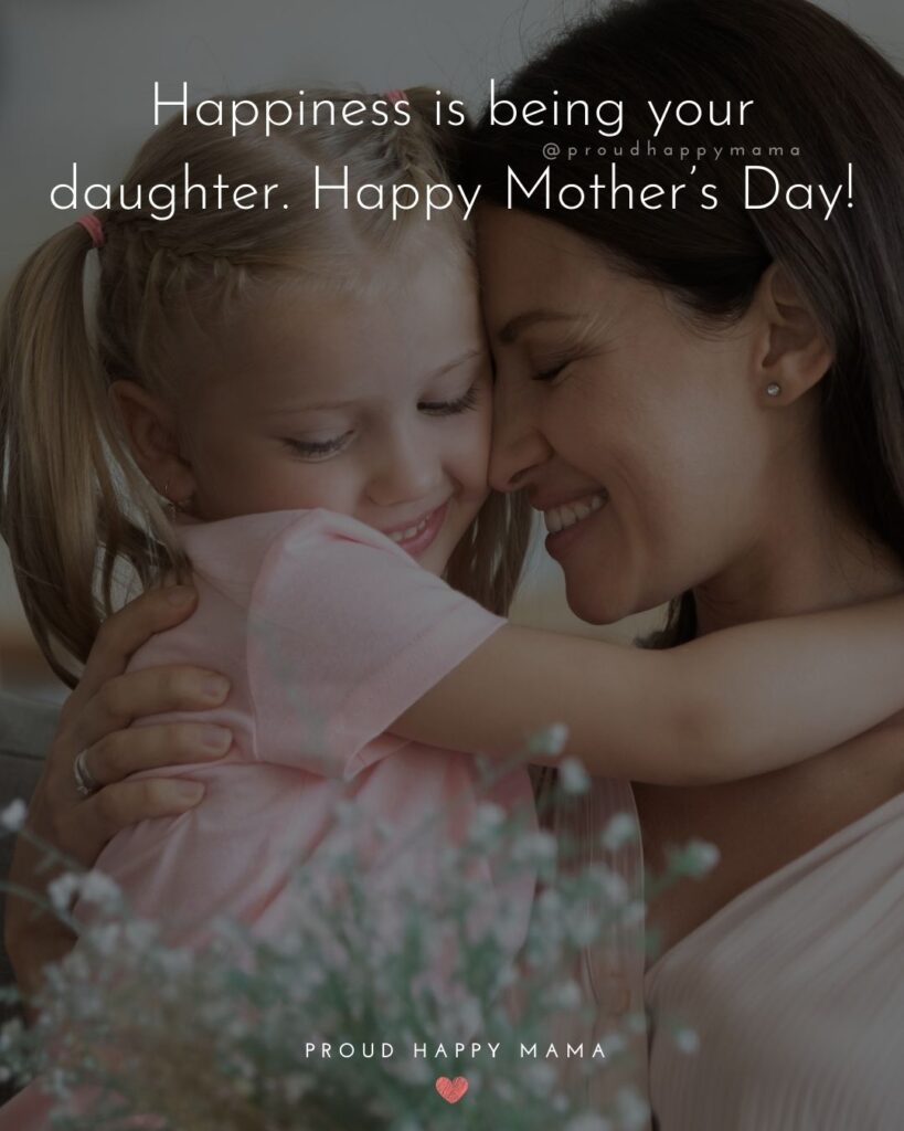 Happy Mothers Day Quotes From Daughter - Happiness is being your daughter. Happy Mother's Day!'