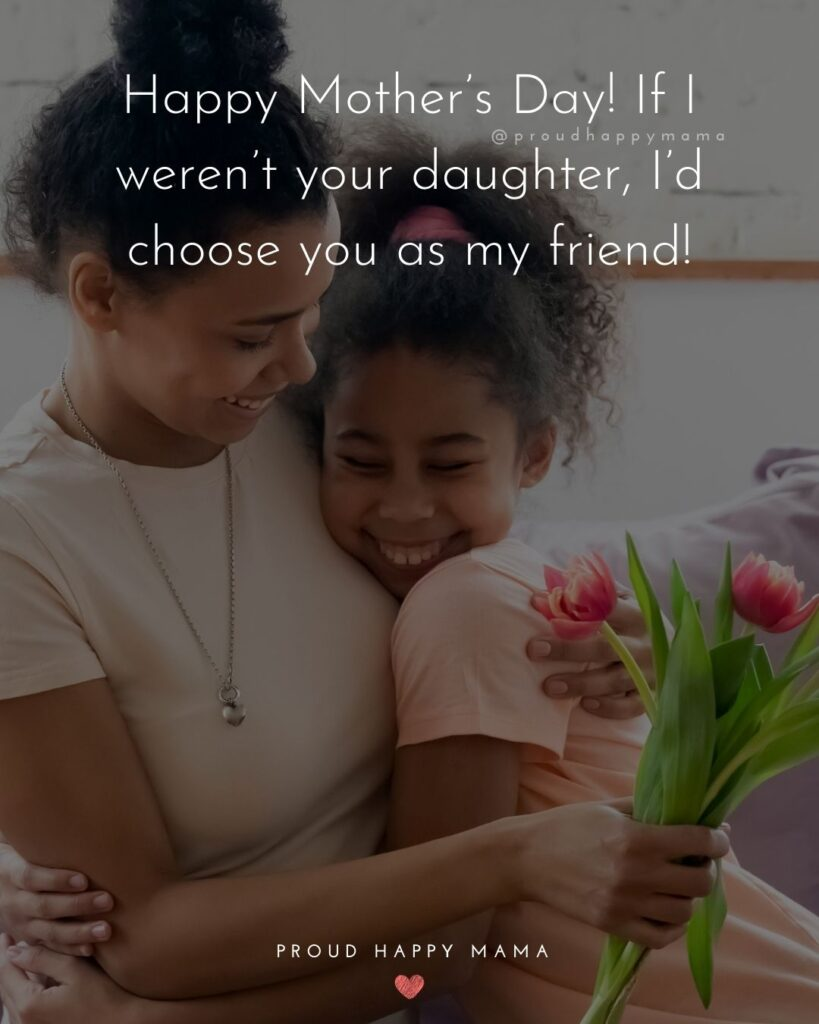 Happy Mothers Day Quotes From Daughter - Happy Mother's Day! If I weren't your daughter, I'd choose you as my friend!'