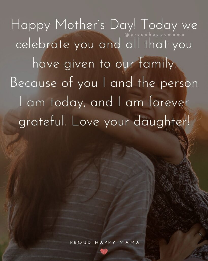 Happy Mothers Day Quotes From Daughter - Happy Mother's Day! Today we celebrate you and all that you have given to our