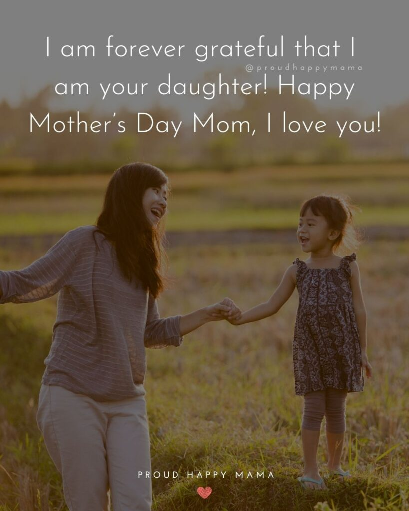 Happy Mothers Day Quotes From Daughter - I am forever grateful that I am your daughter! Happy Mother's Day Mom, I