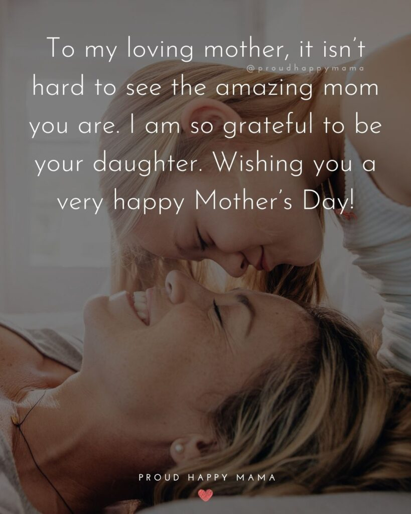 Happy Mothers Day Quotes From Daughter - To my loving mother, it isn't hard to see the amazing mom you are. I am so