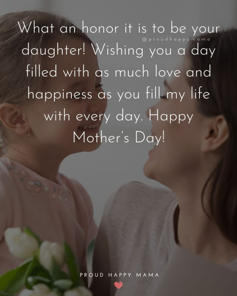 Happy Mothers Day Quotes From Daughter - What an honor it is to be your daughter! Wishing you a day filled with as much love