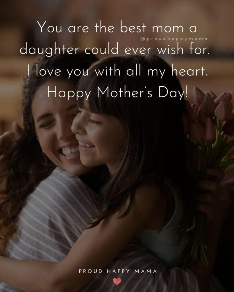 Happy Mothers Day Quotes From Daughter - You are the best mom a daughter could ever wish for. I love you with all my heart.