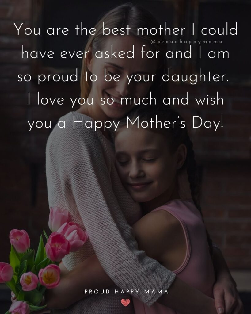 Happy Mothers Day Quotes From Daughter - You are the best mother I could have ever asked for and I am so proud to be your