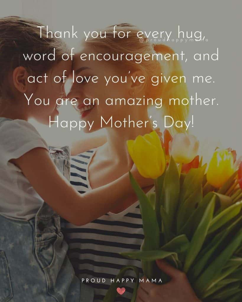 Inspiring Mothers Day Quotes | Thank you for every hug, word of encouragement, and act of love you've given me. You are an amazing mother. Happy Mother's Day!