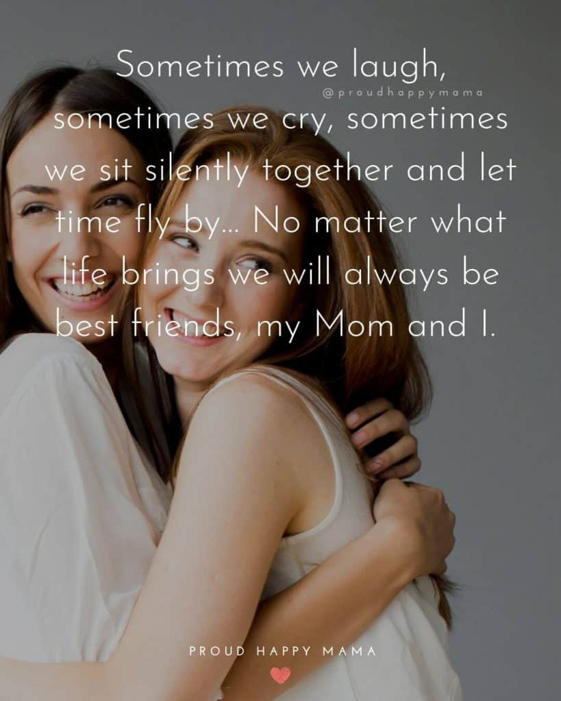 Mother Day Quotes From Daughter | Sometimes we laugh, sometimes we cry, sometimes we sit silently together and let time fly by… No matter what life brings we will always be best friends, my Mom and I.