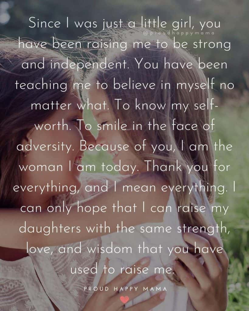 Mothers Dat Quotes | Since I was just a little girl, you have been raising me to be strong and independent. You have been teaching me to believe in myself no matter what. To know my self-worth. To smile in the face of adversity. Because of you, I am the woman I am today. Thank you for everything, and I mean everything. I can only hope that I can raise my daughters with the same strength, love, and wisdom that you have used to raise me.