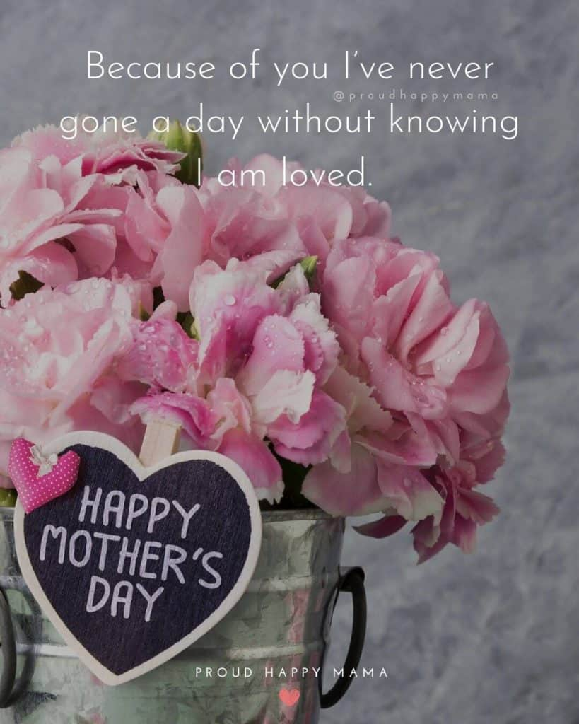 Mothers Day Quotes | Because of you I've never gone a day without knowing I am loved.