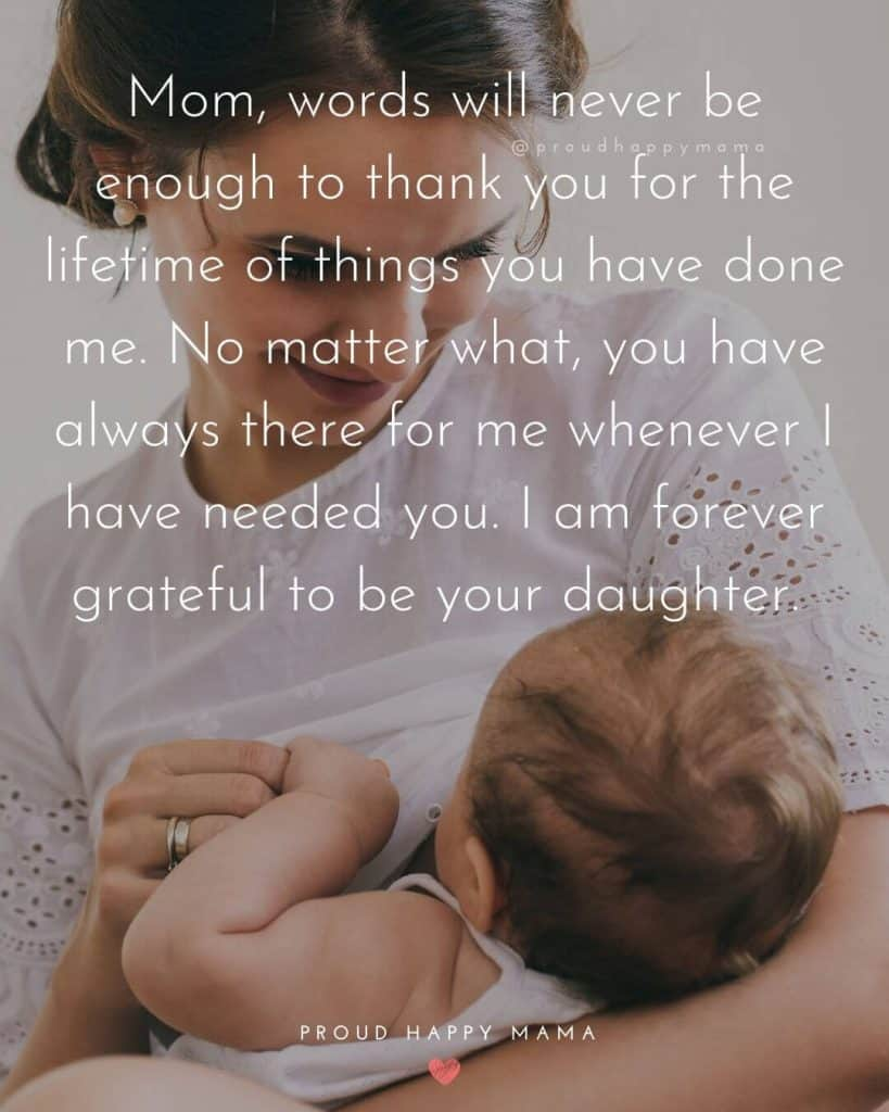 Mothers Day Quotes From Daughter | Mom, words will never be enough to thank you for the lifetime of things you have done me. No matter what, you have always there for me whenever I have needed you. I am forever grateful to be your daughter.