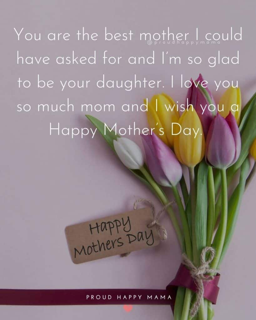 Mothers Day Quotes Sayings | You are the best mother I could have asked for and I'm so glad to be your daughter. I love you so much mom and I wish you a Happy Mother's Day.