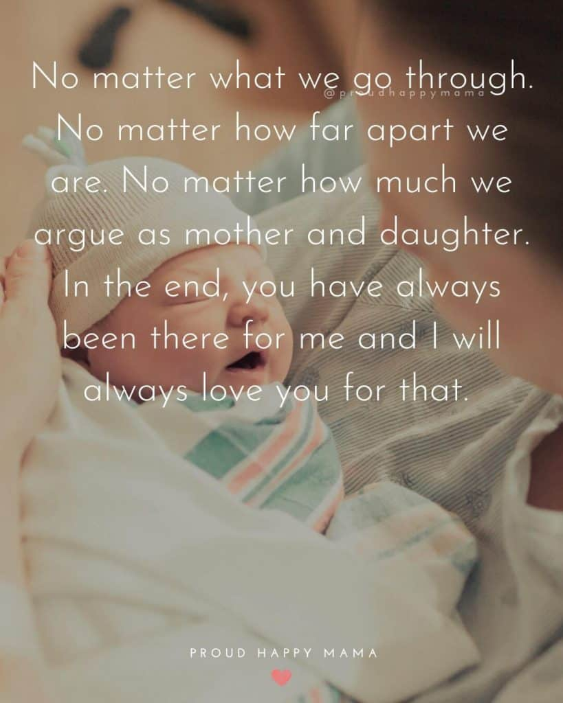 Mothers Day Quotes Short | No matter what we go through. No matter how far apart we are. No matter how much we argue as mother and daughter. In the end, you have always been there for me and I will always love you for that.