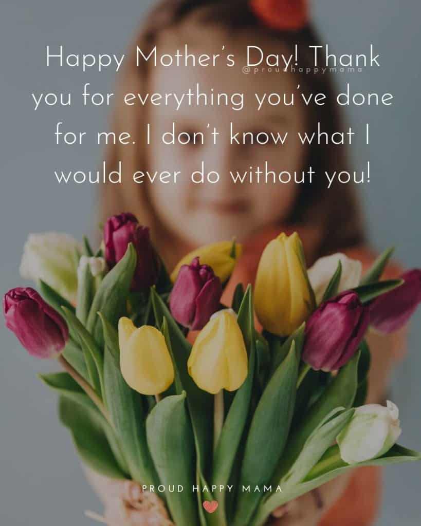 Short Mothers Day Quotes | Happy Mother's Day! Thank you for everything you've done for me. I don't know what I would ever do without you!