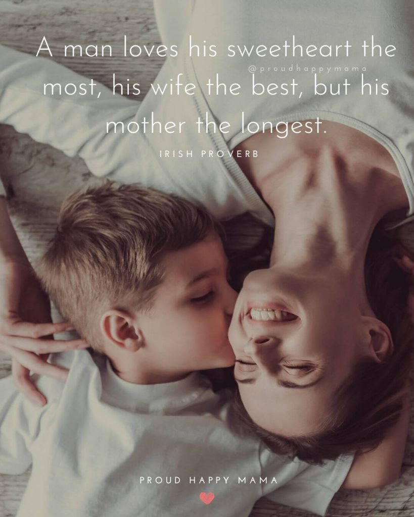 A Mothers Day Message | A man loves his sweetheart the most, his wife the best, but his mother the longest. -Irish Proverb