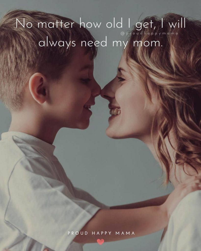 Happy Mothers Day Quotes | No matter how old I get, I will always need my mom.