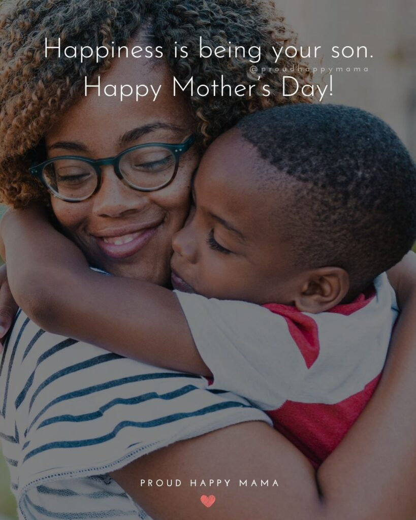 Happy Mothers Day Quotes From Son - Happiness is being your son. Happy Mother's Day!'