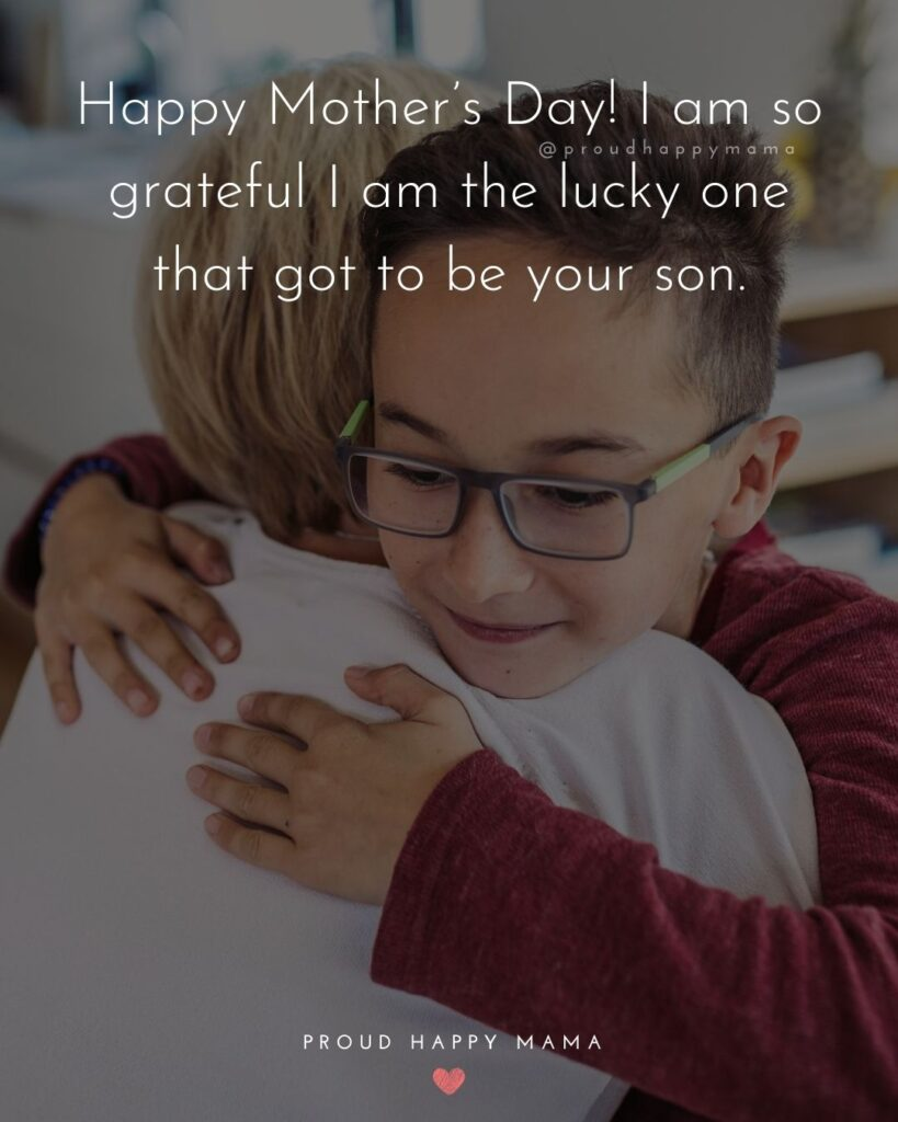 Happy Mothers Day Quotes From Son - Happy Mother's Day! I am so grateful I am the lucky one that got to be your son.'
