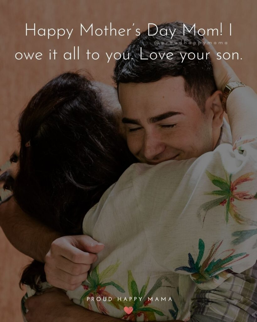 Happy Mothers Day Quotes From Son - Happy Mother's Day Mom! I owe it all to you. Love your son.'