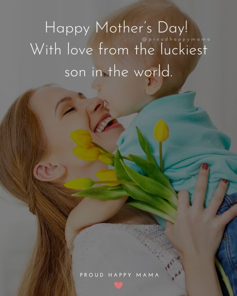 Happy Mothers Day Quotes From Son - Happy Mother's Day! With love from the luckiest son in the world.'