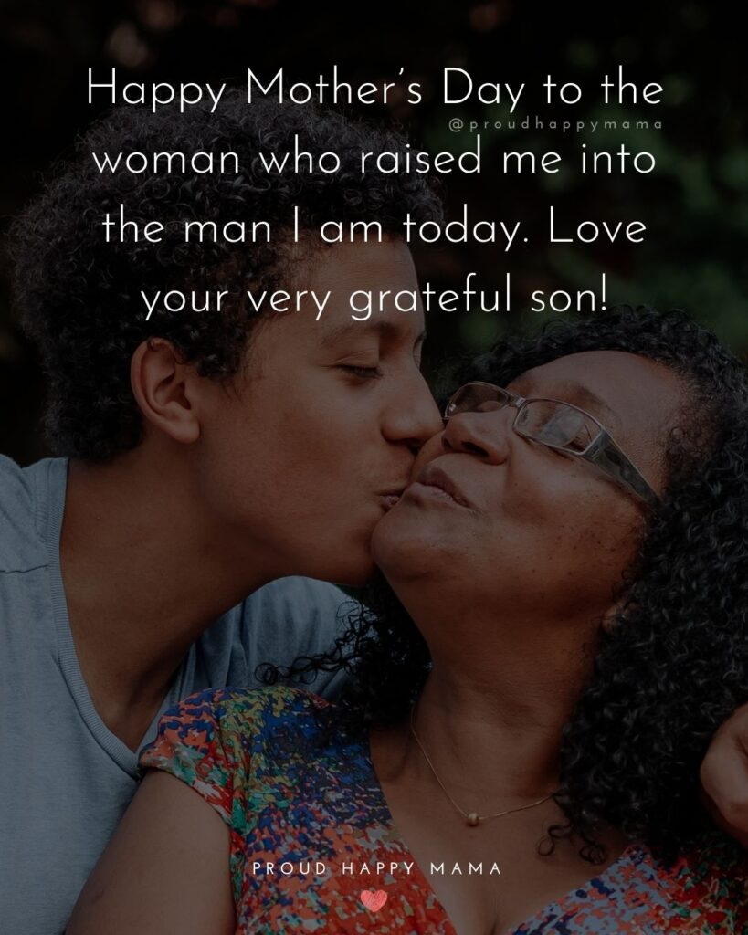 Happy Mothers Day Quotes From Son - Happy Mother's Day to the woman who raised me into the man I am today. Love your