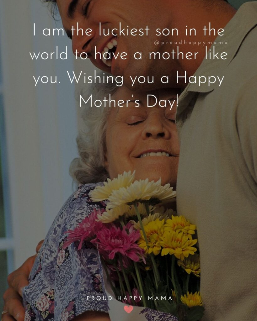 Happy Mothers Day Quotes From Son - I am the luckiest son in the world to have a mother like you. Wishing you a Happy