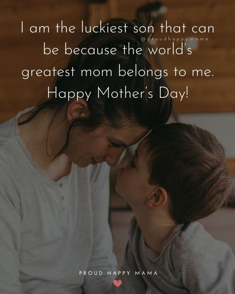 Happy Mothers Day Quotes From Son - I am the luckiest son that can be because the world's greatest mom belongs to me. Happy