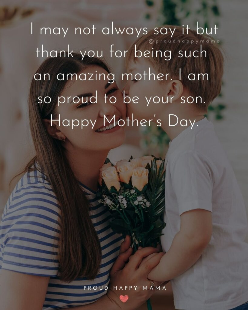 Happy Mothers Day Quotes From Son - I may not always say it but thank you for being such an amazing mother. I am so proud