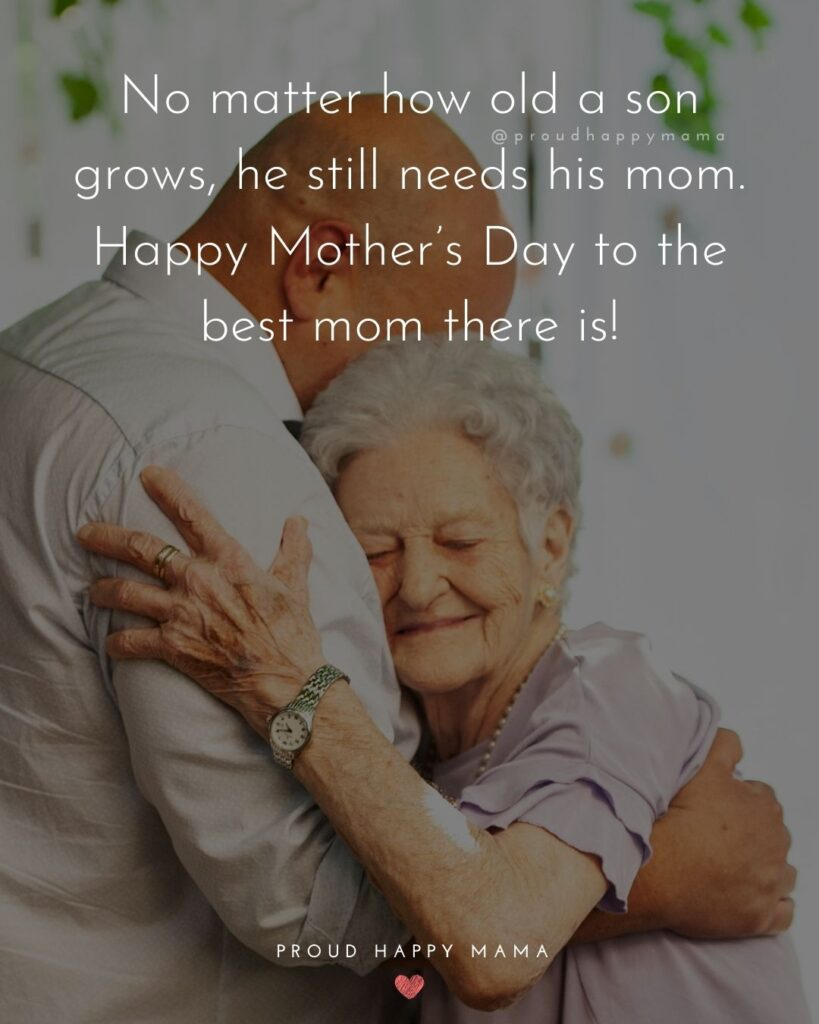Happy Mothers Day Quotes From Son - No matter how old a son grows, he still needs his mom. Happy Mother's Day to the best