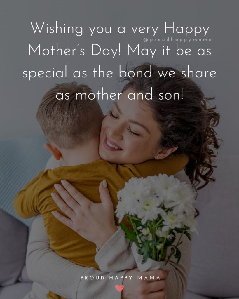 Happy Mothers Day Quotes From Son - Wishing you a very Happy Mother's Day! May it be as special as the bond we share
