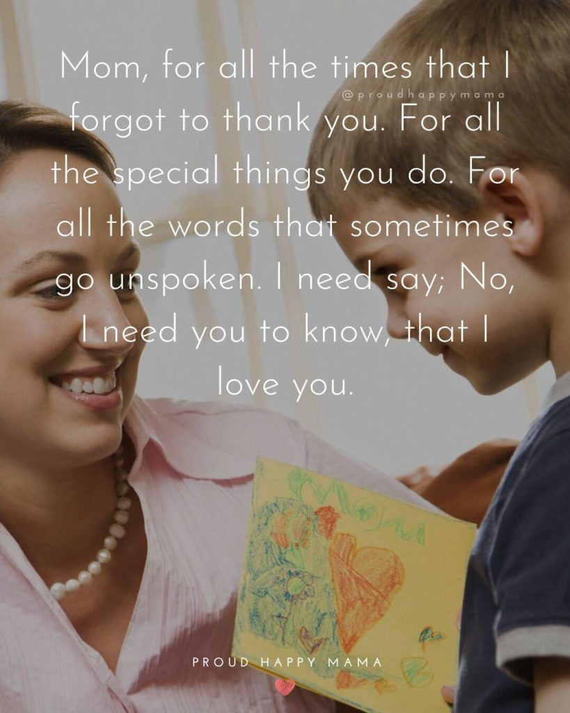 Happy Mothers Day Sayings | Mom, for all the times that I forgot to thank you. For all the special things you do. For all the words that sometimes go unspoken. I need say; No, I need you to know, that I love you.