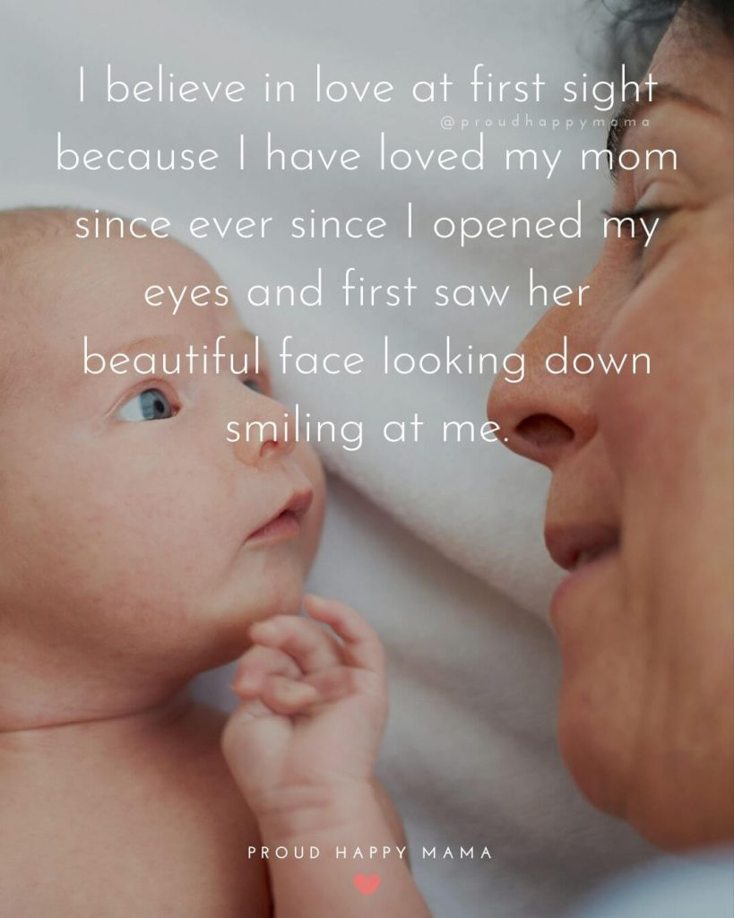 Mother And Son Bonding Quotes | I believe in love at first sight because I have loved my mom since ever since I opened my eyes and first saw her beautiful face looking down smiling at me.