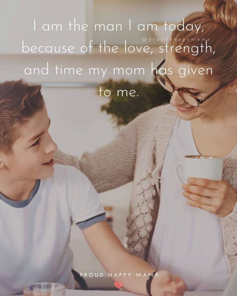 Mother And Son Quotes | I am the man I am today, because of the love, strength, and time my mom has given to me.