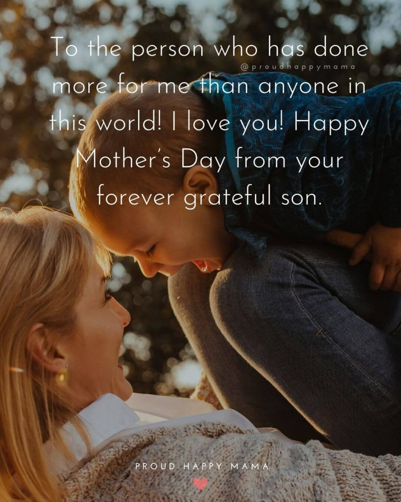 Mother Son Sayings | To the person who has done more for me than anyone in this world! I love you! Happy Mother's Day from your forever grateful son.
