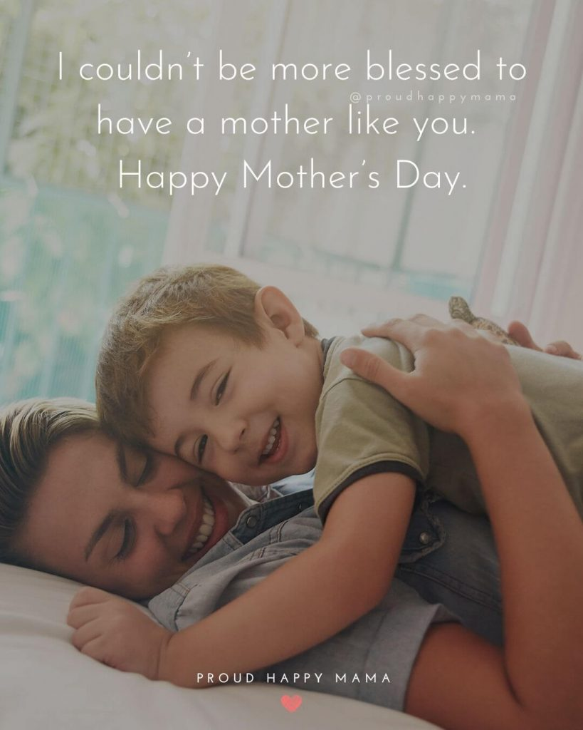 Mothers Day Quotes For Mom | I couldn't be more blessed to have a mother like you. Happy Mother's Day.